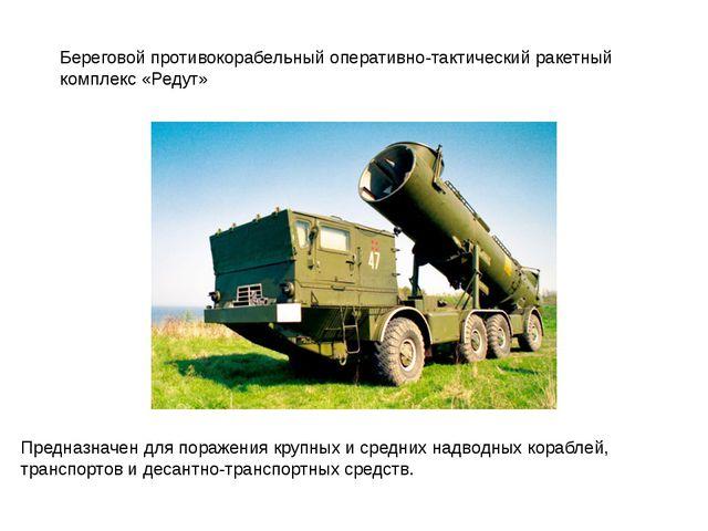 Береговой противокорабельный оперативно-тактический ракетный комплекс «Редут»...