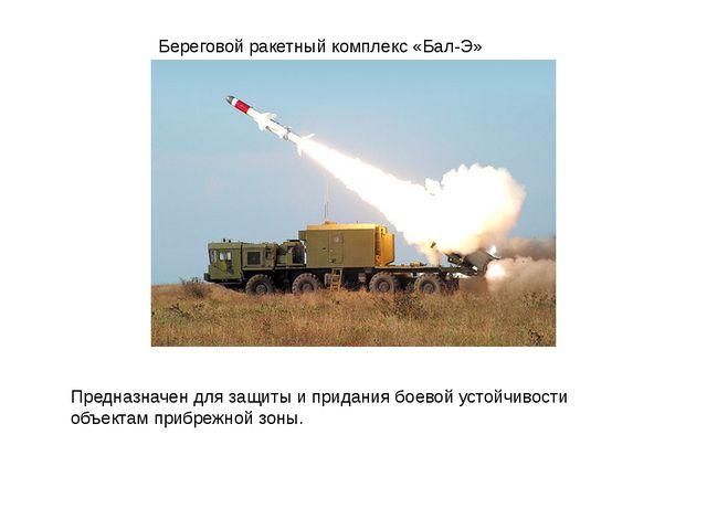 Береговой ракетный комплекс «Бал-Э» Предназначен для защиты и придания боевой...