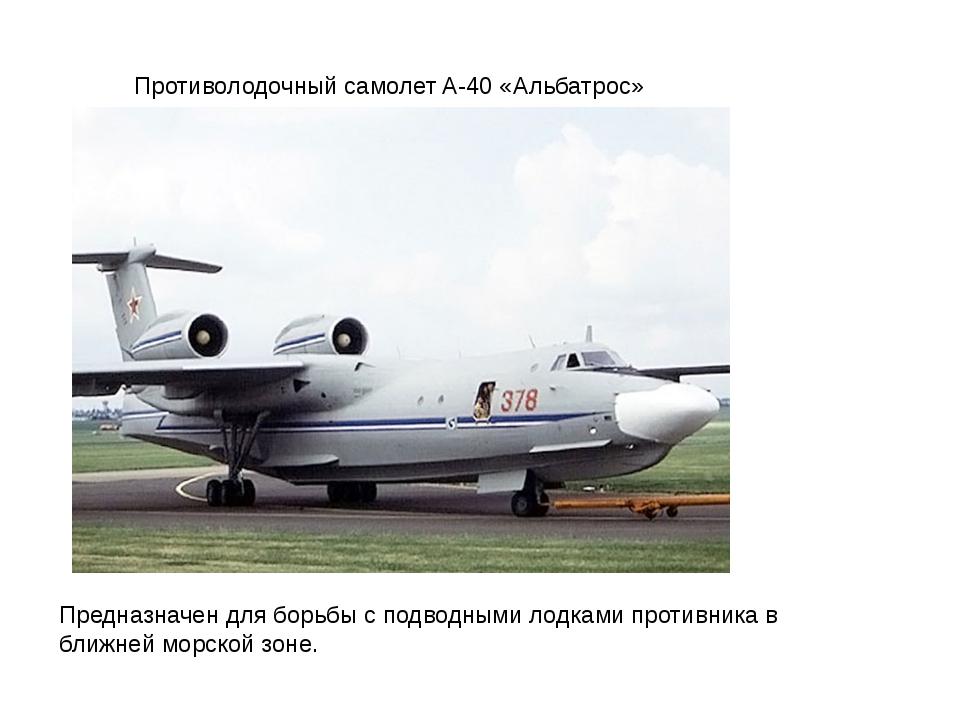 Противолодочный самолет A-40 «Альбатрос» Предназначен для борьбы с подводными...