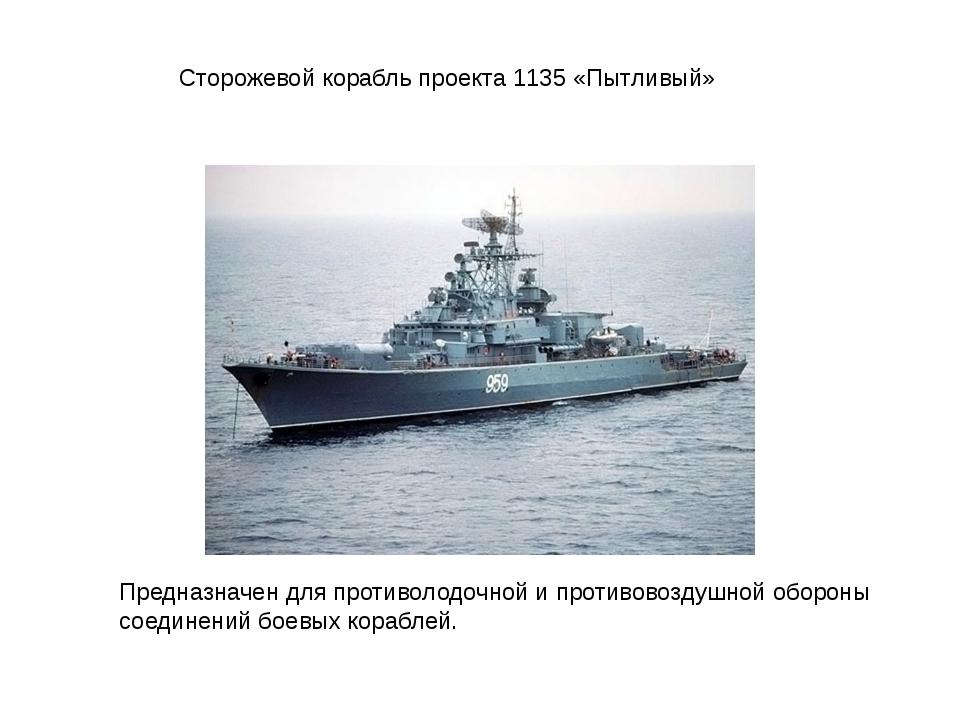 Сторожевой корабль проекта 1135 «Пытливый» Предназначен для противолодочной и...