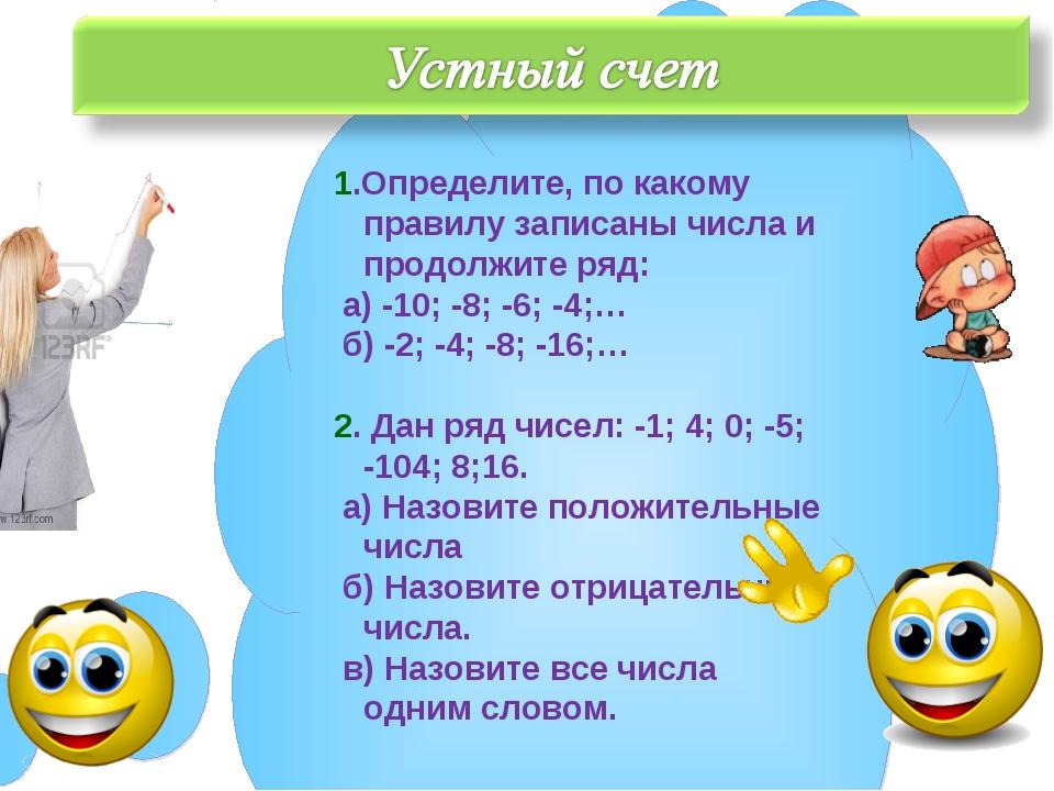 1.Определите, по какому правилу записаны числа и продолжите ряд: а) -10; -8;...