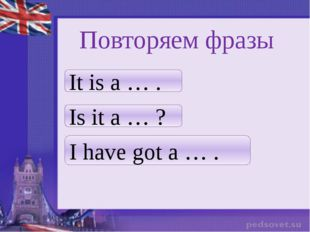 Повторяем фразы It is a … . Is it a … ? I have got a … .