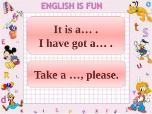 It is a… . I have got a… . Take a …, please.