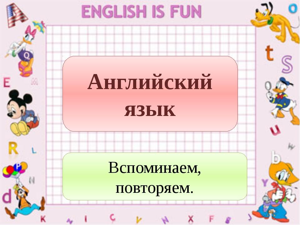 Английский язык Вспоминаем, повторяем.