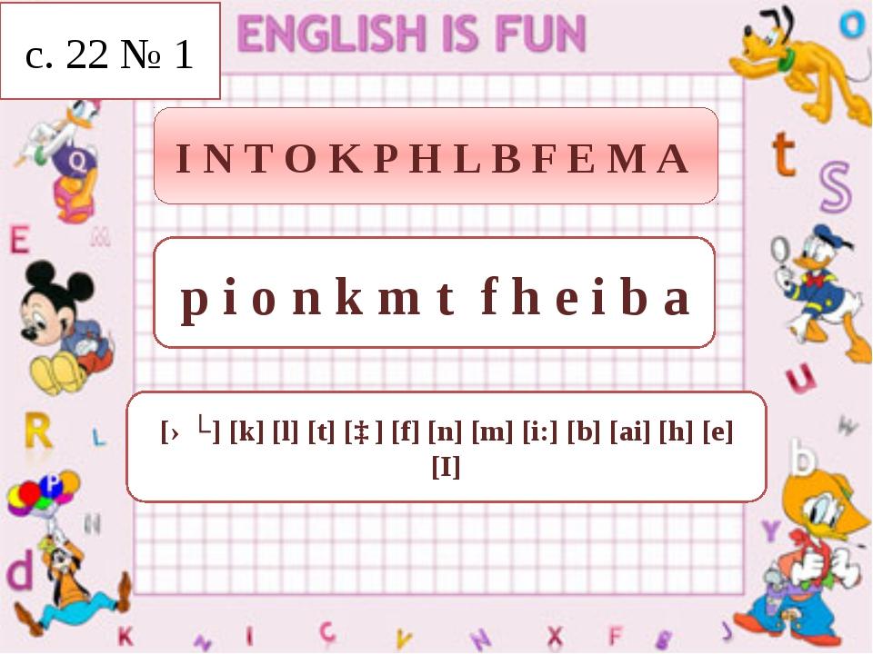 I N T O K P H L B F E M A p i o n k m t f h e i b a [əʊ] [k] [l] [t] [ɒ] [f]...