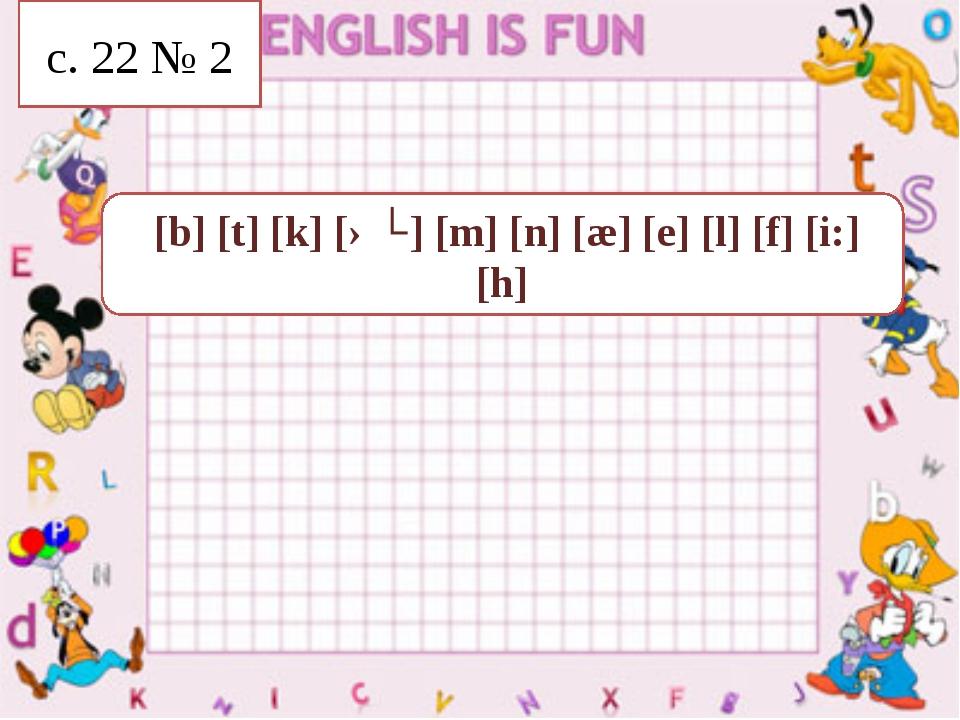 [b] [t] [k] [əʊ] [m] [n] [æ] [e] [l] [f] [i:] [h] c. 22 № 2
