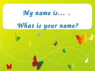 My name is… . What is your name?