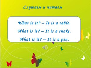 Слушаем и читаем What is it? – It is a table. What is it? – It is a snake. Wh