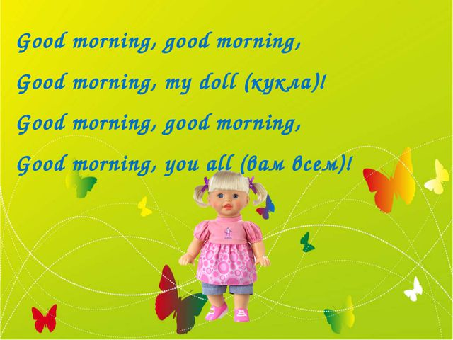 Good morning, good morning, Good morning, mу doll (кукла)! Good morning, good...