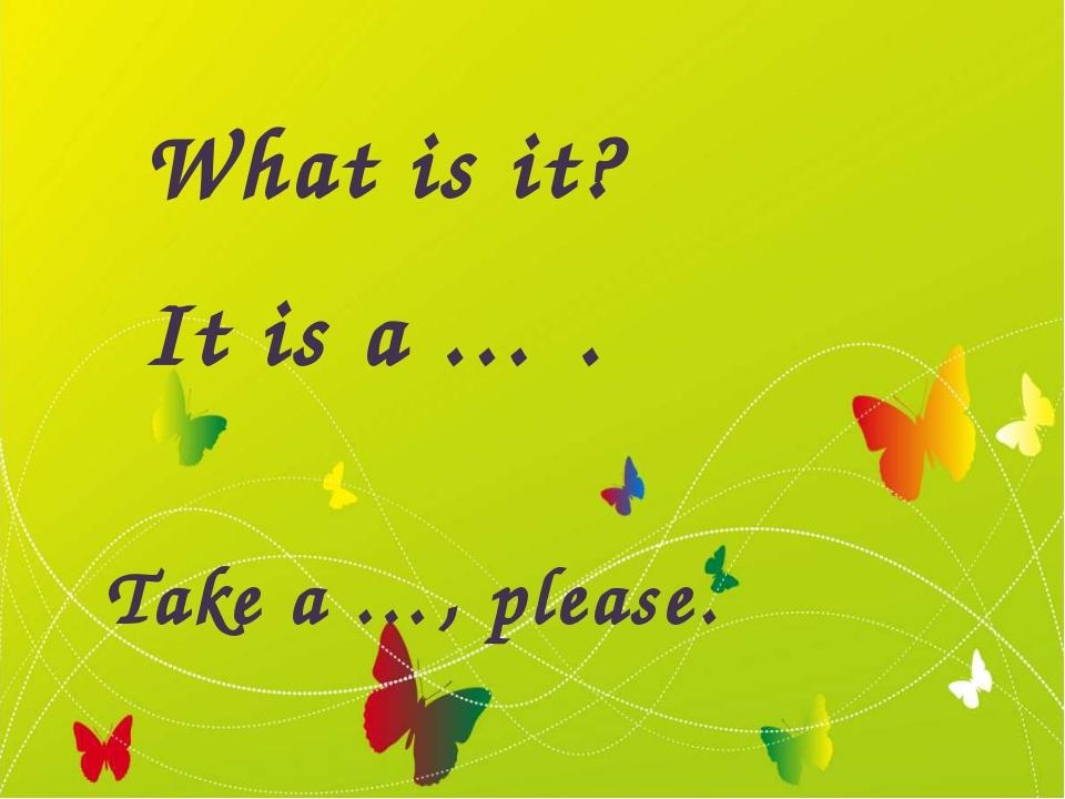 What is it? It is a … . Take a …, please.