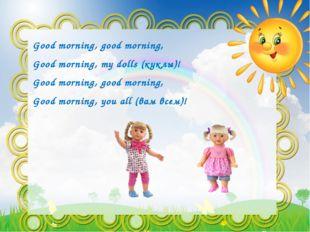 Good morning, good morning, Good morning, mу dolls (куклы)! Good morning, goo