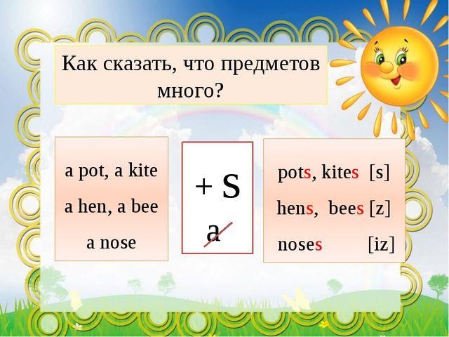 Как сказать, что предметов много? a pot, a kite a hen, a bee a nose + s a pot...