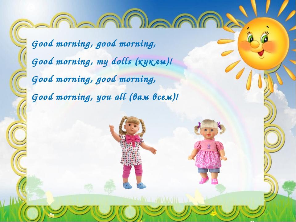 Good morning, good morning, Good morning, mу dolls (куклы)! Good morning, goo...