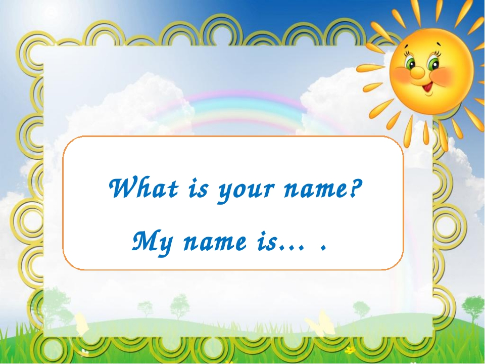 What is your name? My name is… .