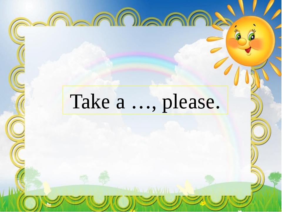 Take a …, please.