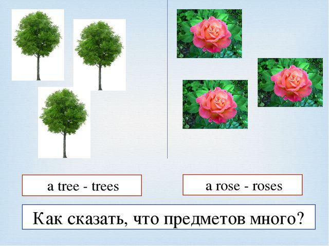 Как сказать, что предметов много? a tree - trees a rose - roses