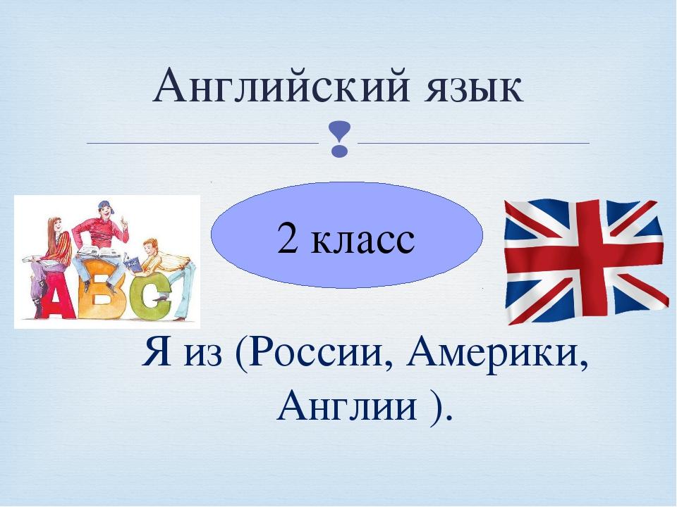 Английский язык 2 класс Я из (России, Америки, Англии ). 