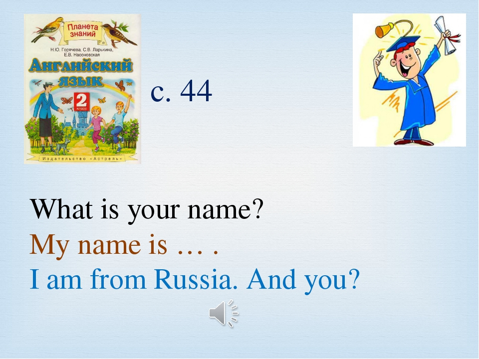What is your name? My name is … . I am from Russia. And you? с. 44