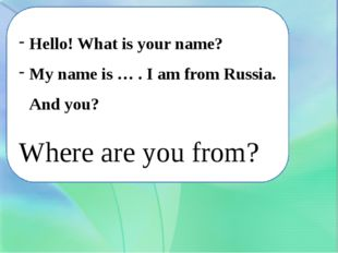 Hello! What is your name? My name is … . I am from Russia. And you? Where are