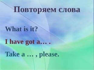 Повторяем слова What is it? I have got a… . Take a … , please.