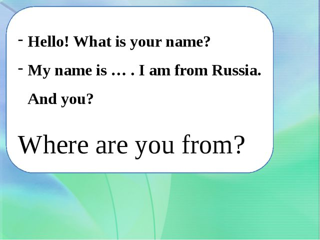 Hello! What is your name? My name is … . I am from Russia. And you? Where are...