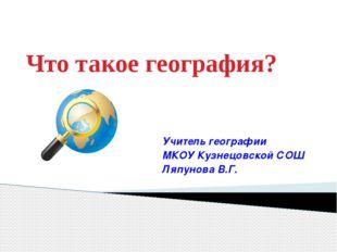 Что такое география? Учитель географии МКОУ Кузнецовской СОШ Ляпунова В.Г.