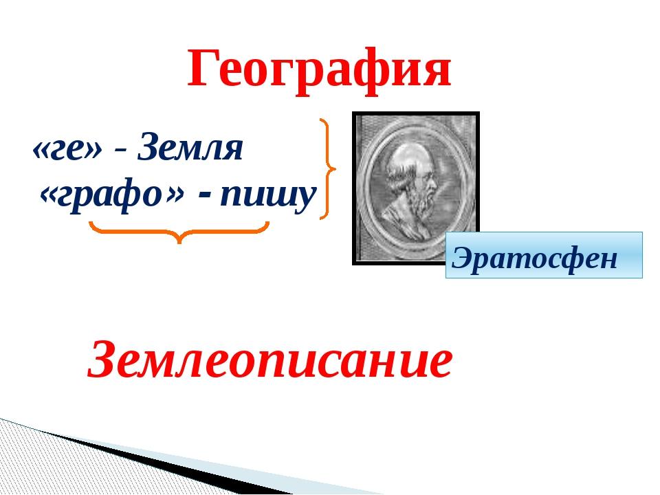 География «ге» - Земля «графо» - пишу Эратосфен Землеописание