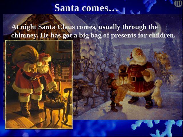 Santa comes… At night Santa Claus comes, usually through the chimney. He has...