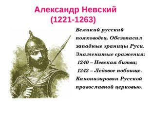 Александр Невский (1221-1263) Великий русский полководец. Обезопасил западные