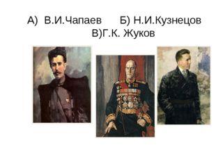 А) В.И.Чапаев Б) Н.И.Кузнецов В)Г.К. Жуков
