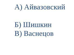 А) Айвазовский Б) Шишкин В) Васнецов