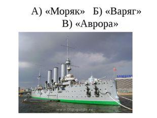 А) «Моряк» Б) «Варяг» В) «Аврора»