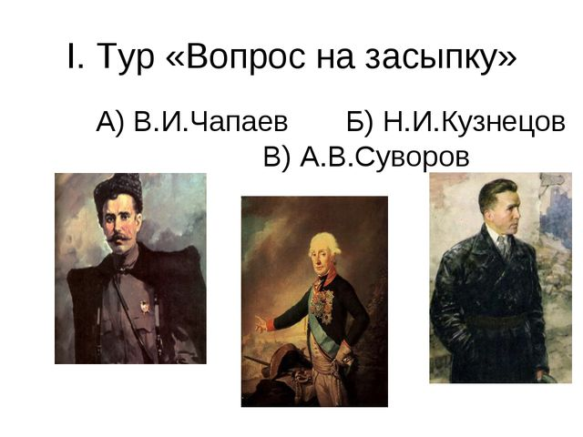 I. Тур «Вопрос на засыпку» А) В.И.Чапаев Б) Н.И.Кузнецов В) А.В.Суворов
