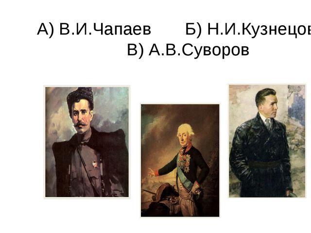 А) В.И.Чапаев Б) Н.И.Кузнецов В) А.В.Суворов