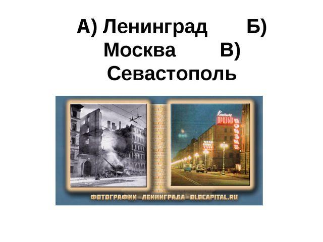 А) Ленинград Б) Москва В) Севастополь