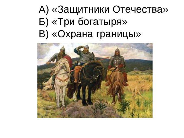 А) «Защитники Отечества» Б) «Три богатыря» В) «Охрана границы»