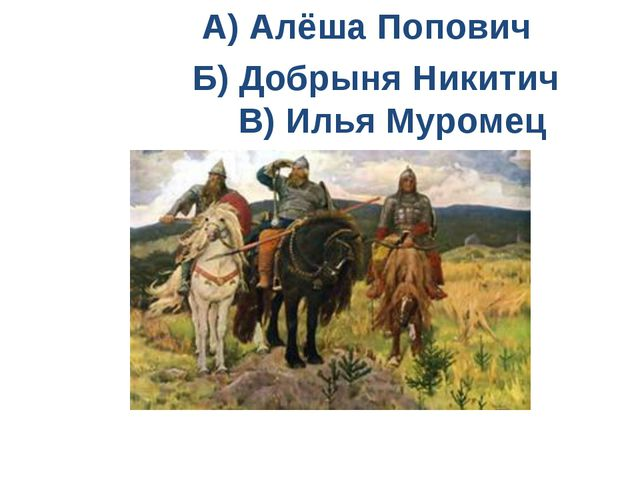 А) Алёша Попович Б) Добрыня Никитич В) Илья Муромец