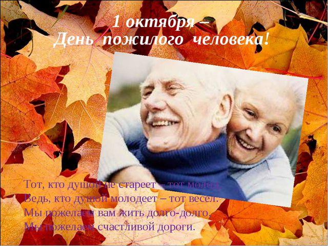Тот, кто душой не стареет – тот молод, Ведь, кто душой молодеет – тот весел....