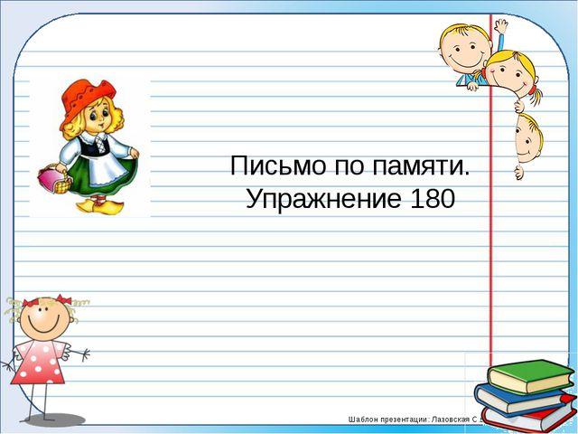 Письмо по памяти. Упражнение 180 Шаблон презентации: Лазовская С.В.