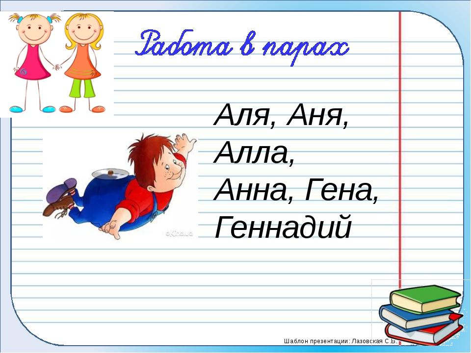 Аля, Аня, Алла, Анна, Гена, Геннадий Шаблон презентации: Лазовская С.В.