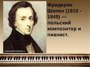Фридерик Шопен (1810 - 1849) — польский композитор и пианист.