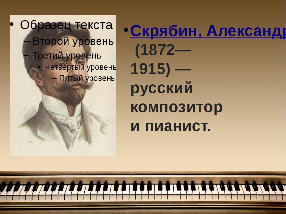 Скрябин, Александр Николаевич(1872—1915) — русский композитор и пианист.