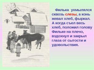 Филька ухмылялся сквозь слезы, а конь жевал хлеб, фыркал. А когда съел весь