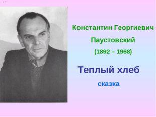 Константин Георгиевич Паустовский (1892 – 1968) Теплый хлеб сказка
