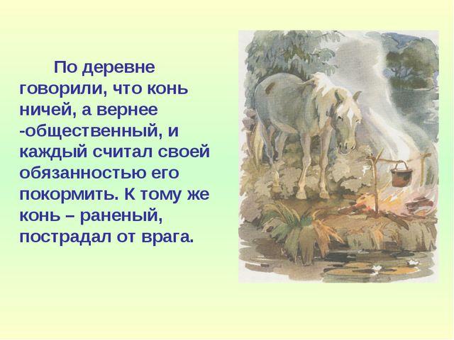 По деревне говорили, что конь ничей, а вернее -общественный, и каждый считал...
