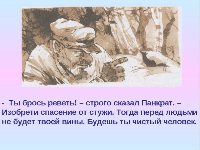 - Ты брось реветь! – строго сказал Панкрат. – Изобрети спасение от стужи. Тог...