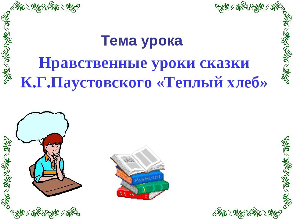 Нравственные уроки сказки К.Г.Паустовского «Теплый хлеб» Тема урока