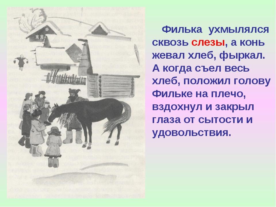 Филька ухмылялся сквозь слезы, а конь жевал хлеб, фыркал. А когда съел весь...