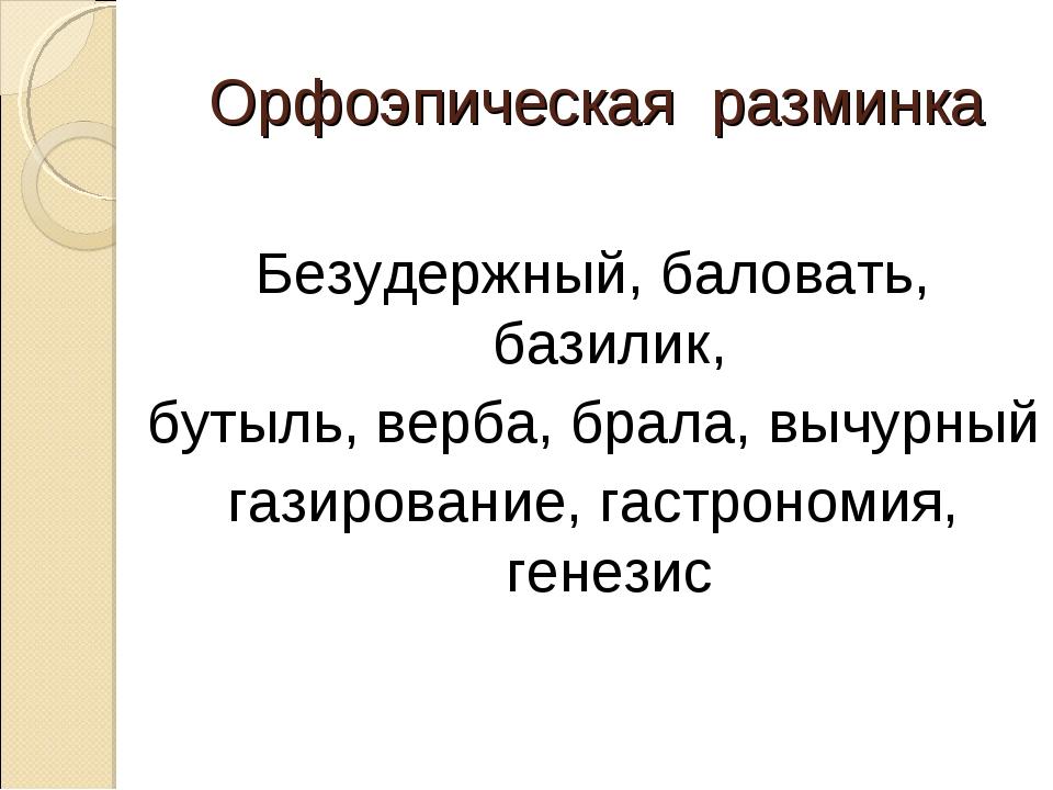 Орфоэпическая разминка Безудержный, баловать, базилик, бутыль, верба, брала,...