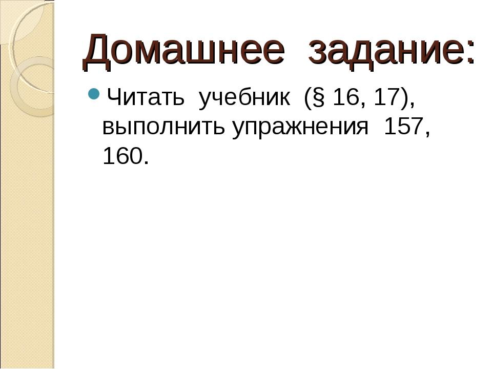 Домашнее задание: Читать учебник (§ 16, 17), выполнить упражнения 157, 160.